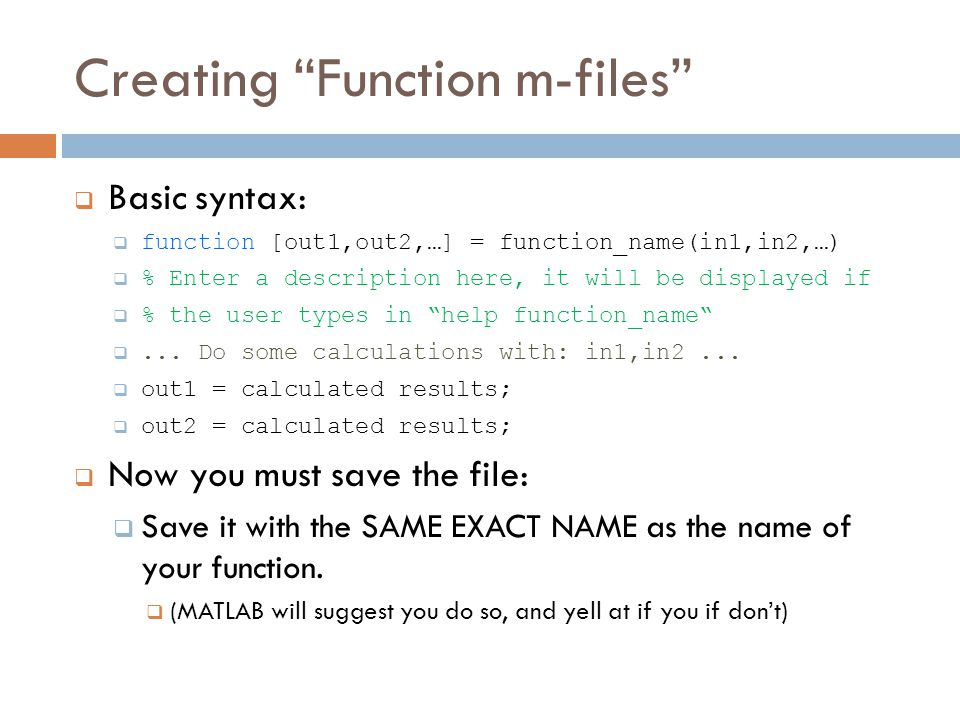 Creating Function m-files  Basic syntax:  function [out1,out2,…] = function_name(in1,in2,…)  % Enter a description here, it will be displayed if  % the user types in help function_name ...