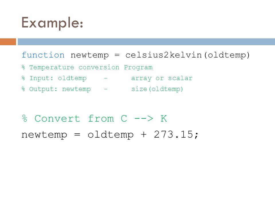 Example: function newtemp = celsius2kelvin(oldtemp) % Temperature conversion Program % Input: oldtemp -array or scalar % Output: newtemp-size(oldtemp) % Convert from C --> K newtemp = oldtemp + 273.15;