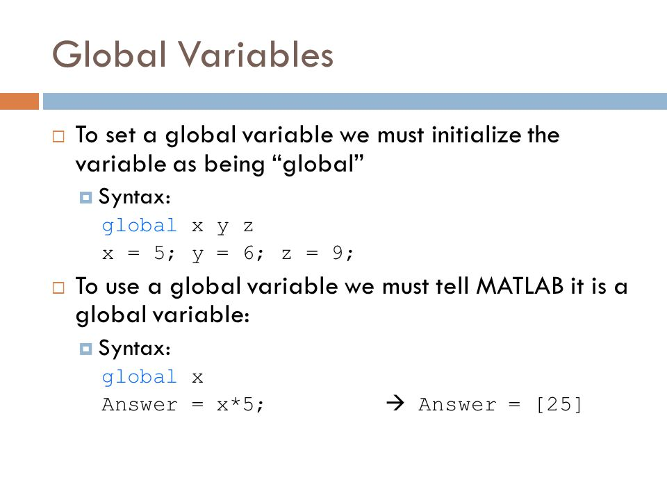 Global Variables  To set a global variable we must initialize the variable as being global  Syntax: global x y z x = 5; y = 6; z = 9;  To use a global variable we must tell MATLAB it is a global variable:  Syntax: global x Answer = x*5;  Answer = [25]