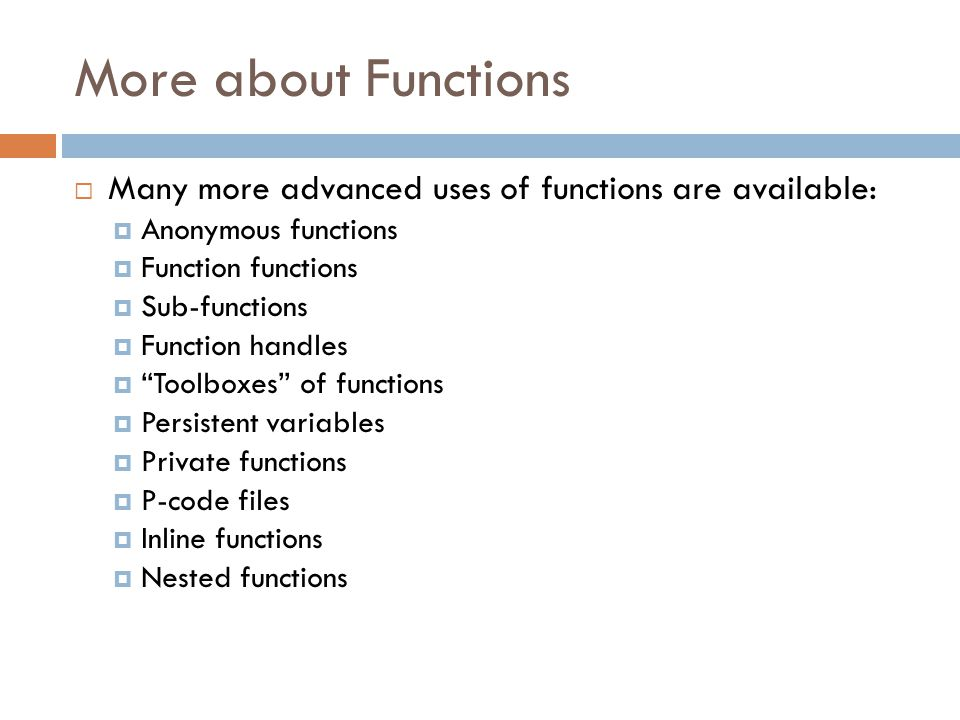 More about Functions  Many more advanced uses of functions are available:  Anonymous functions  Function functions  Sub-functions  Function handles  Toolboxes of functions  Persistent variables  Private functions  P-code files  Inline functions  Nested functions