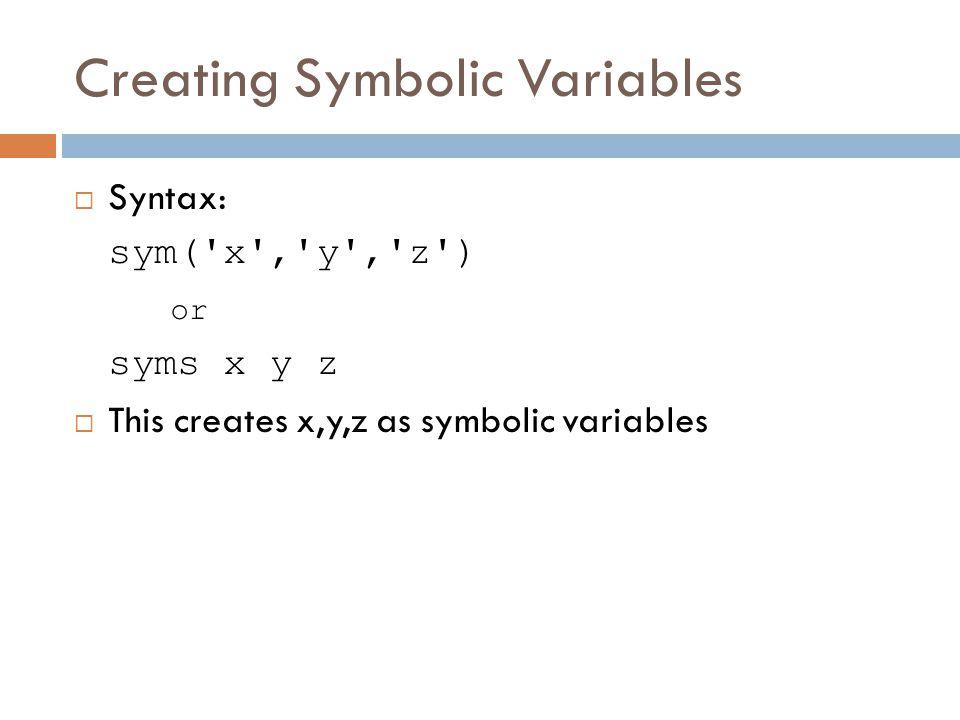 Creating Symbolic Variables  Syntax: sym( x , y , z ) or syms x y z  This creates x,y,z as symbolic variables