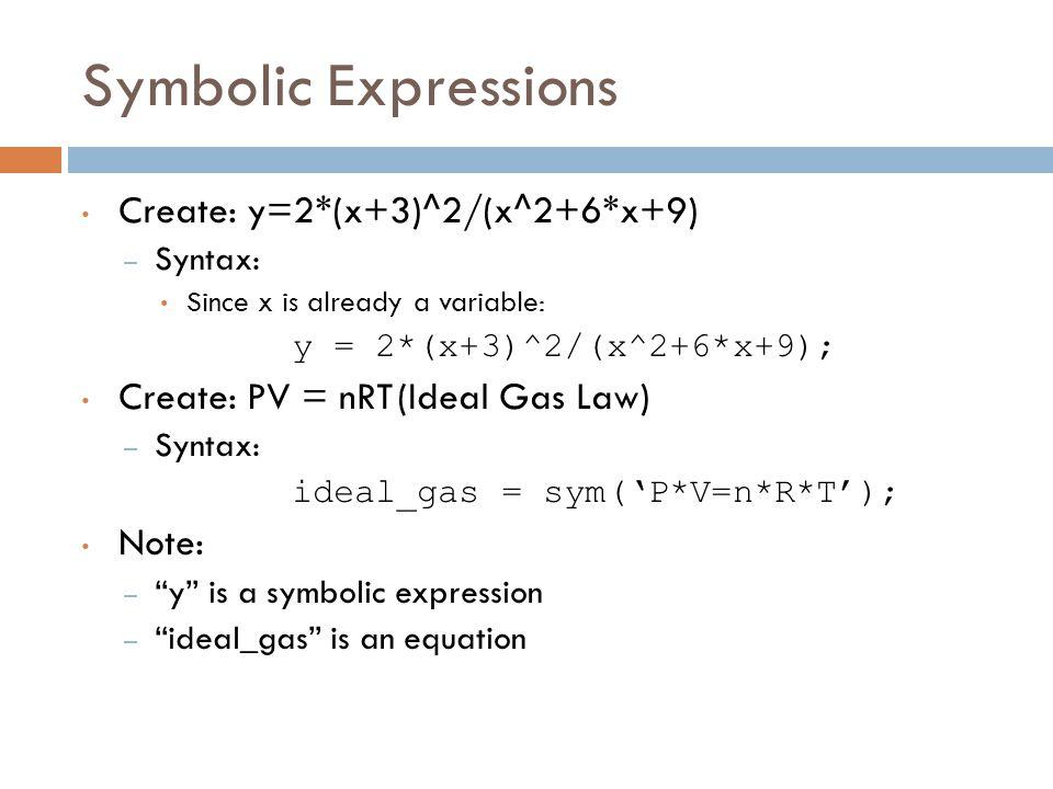 Symbolic Expressions Create: y=2*(x+3)^2/(x^2+6*x+9) – Syntax: Since x is already a variable: y = 2*(x+3)^2/(x^2+6*x+9); Create: PV = nRT(Ideal Gas Law) – Syntax: ideal_gas = sym('P*V=n*R*T'); Note: – y is a symbolic expression – ideal_gas is an equation