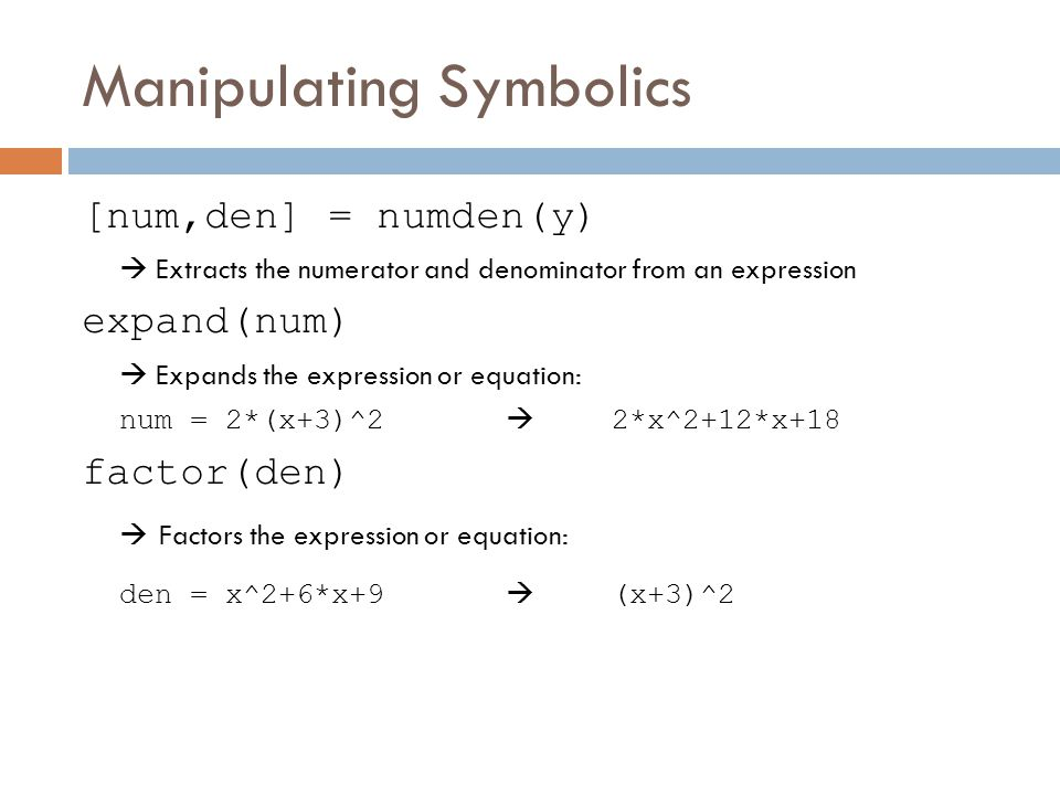 Manipulating Symbolics [num,den] = numden(y)  Extracts the numerator and denominator from an expression expand(num)  Expands the expression or equation: num = 2*(x+3)^2  2*x^2+12*x+18 factor(den)  Factors the expression or equation: den = x^2+6*x+9  (x+3)^2