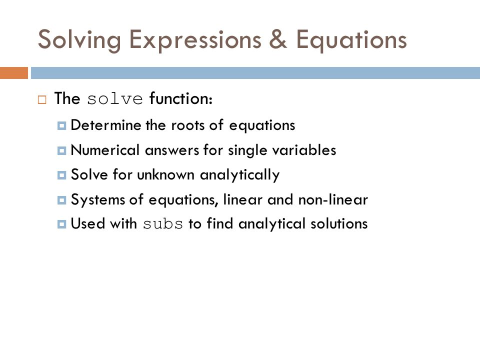 Solving Expressions & Equations  The solve function:  Determine the roots of equations  Numerical answers for single variables  Solve for unknown analytically  Systems of equations, linear and non-linear  Used with subs to find analytical solutions