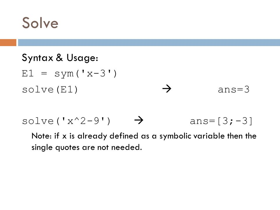 Solve Syntax & Usage: E1 = sym( x-3 ) solve(E1)  ans=3 solve( x^2-9 )  ans=[3;-3] Note: if x is already defined as a symbolic variable then the single quotes are not needed.