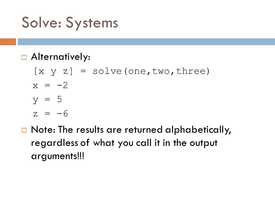 Solve: Systems  Alternatively: [x y z] = solve(one,two,three) x = -2 y = 5 z = -6  Note: The results are returned alphabetically, regardless of what you call it in the output arguments!!!