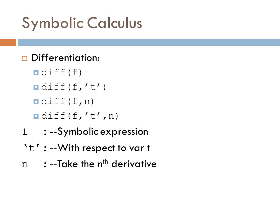 Symbolic Calculus  Differentiation:  diff(f)  diff(f,'t')  diff(f,n)  diff(f,'t',n) f : --Symbolic expression 't': --With respect to var t n : --Take the n th derivative