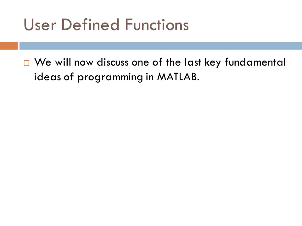 User Defined Functions  We will now discuss one of the last key fundamental ideas of programming in MATLAB.