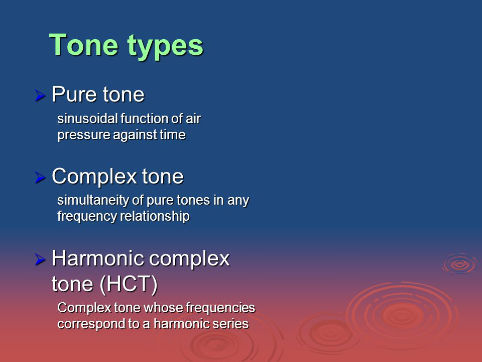Tone types  Pure tone sinusoidal function of air pressure against time  Complex tone simultaneity of pure tones in any frequency relationship  Harmonic complex tone (HCT) Complex tone whose frequencies correspond to a harmonic series