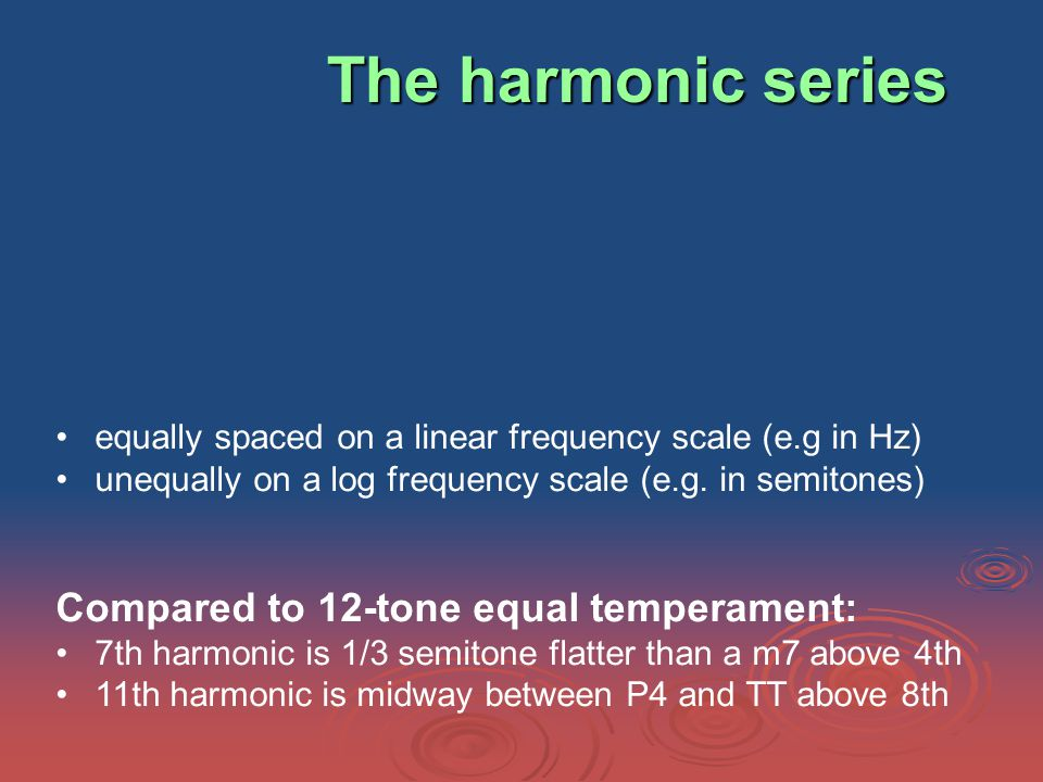 The harmonic series equally spaced on a linear frequency scale (e.g in Hz) unequally on a log frequency scale (e.g.