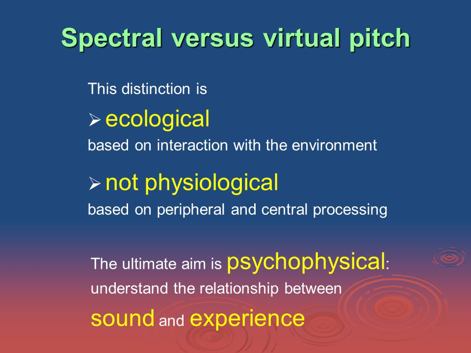 Spectral versus virtual pitch This distinction is   ecological based on interaction with the environment   not physiological based on peripheral and central processing The ultimate aim is psychophysical : understand the relationship between sound and experience
