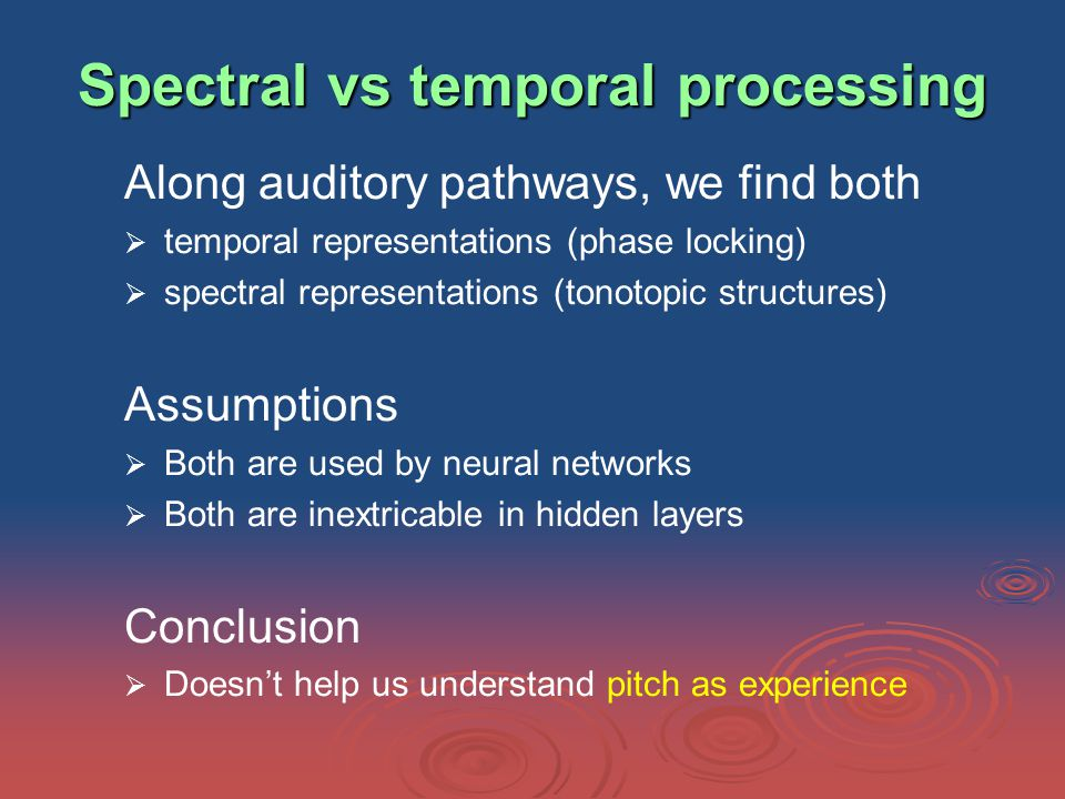 Spectral vs temporal processing Along auditory pathways, we find both   temporal representations (phase locking)   spectral representations (tonotopic structures) Assumptions   Both are used by neural networks   Both are inextricable in hidden layers Conclusion   Doesn't help us understand pitch as experience