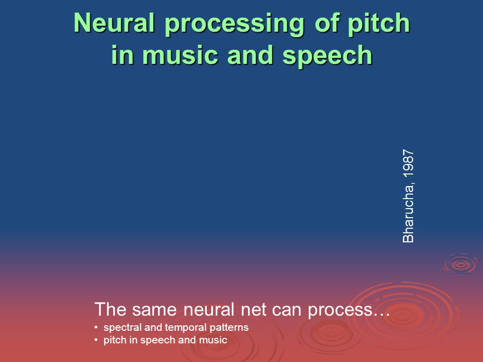 Neural processing of pitch in music and speech The same neural net can process… spectral and temporal patterns pitch in speech and music Bharucha, 1987