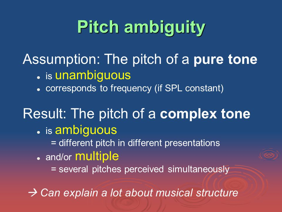 Pitch ambiguity Assumption: The pitch of a pure tone is unambiguous corresponds to frequency (if SPL constant) Result: The pitch of a complex tone is ambiguous = different pitch in different presentations and/or multiple = several pitches perceived simultaneously  Can explain a lot about musical structure