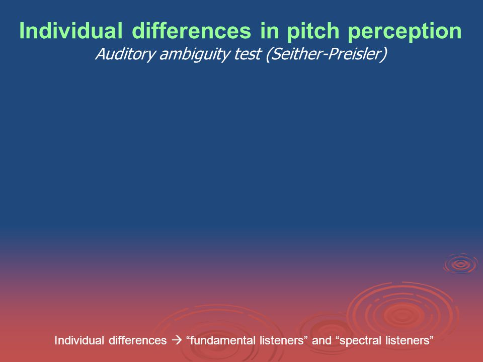 Individual differences in pitch perception Auditory ambiguity test (Seither-Preisler) Individual differences  fundamental listeners and spectral listeners