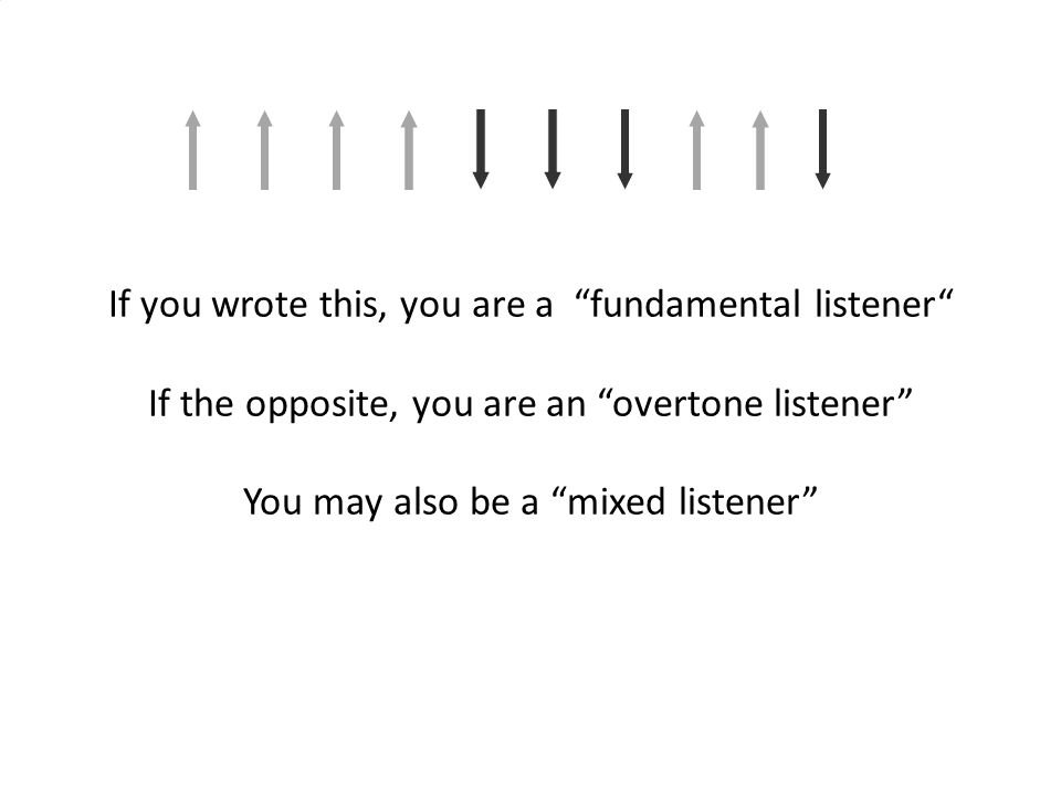 If you wrote this, you are a fundamental listener If the opposite, you are an overtone listener You may also be a mixed listener