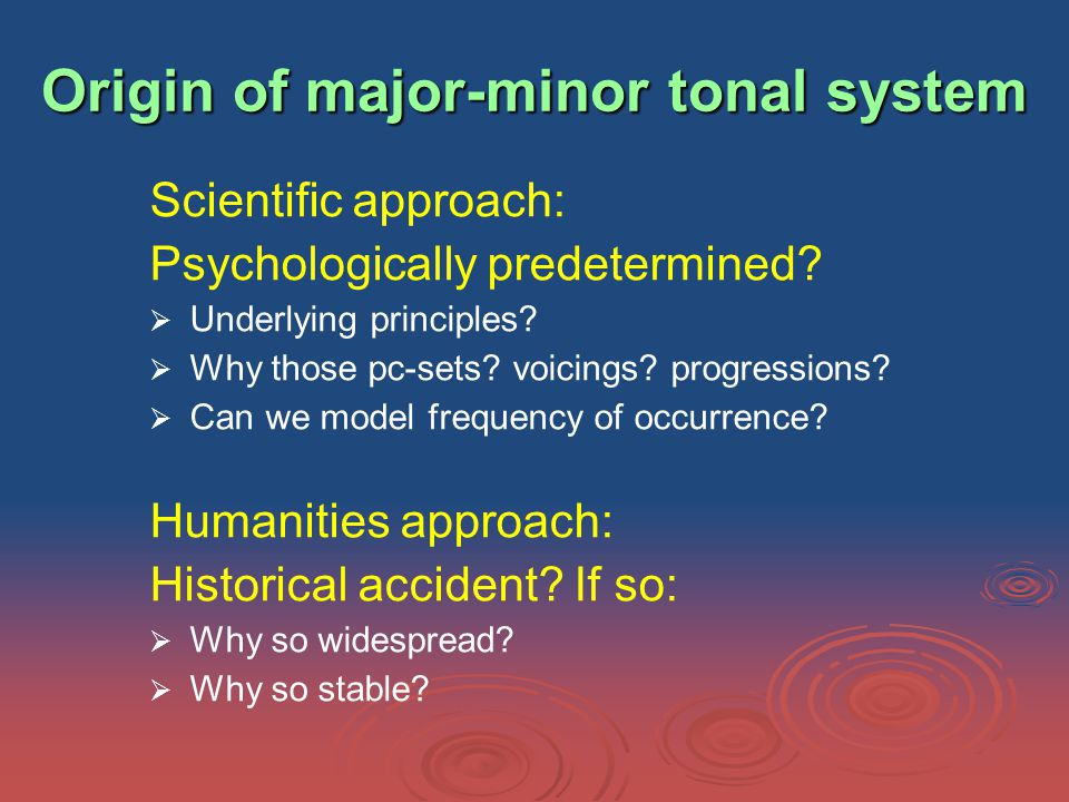 Origin of major-minor tonal system Scientific approach: Psychologically predetermined.