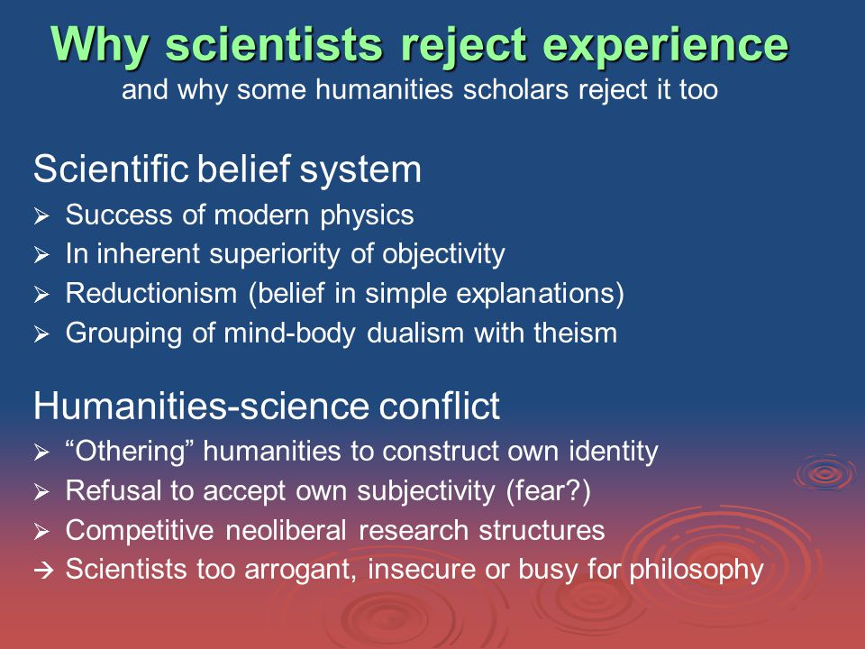 Why scientists reject experience Why scientists reject experience and why some humanities scholars reject it too Scientific belief system   Success of modern physics   In inherent superiority of objectivity   Reductionism (belief in simple explanations)   Grouping of mind-body dualism with theism Humanities-science conflict   Othering humanities to construct own identity   Refusal to accept own subjectivity (fear )   Competitive neoliberal research structures   Scientists too arrogant, insecure or busy for philosophy
