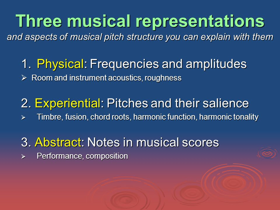Three musical representations and aspects of musical pitch structure you can explain with them 1.Physical: Frequencies and amplitudes  Room and instrument acoustics, roughness 2.