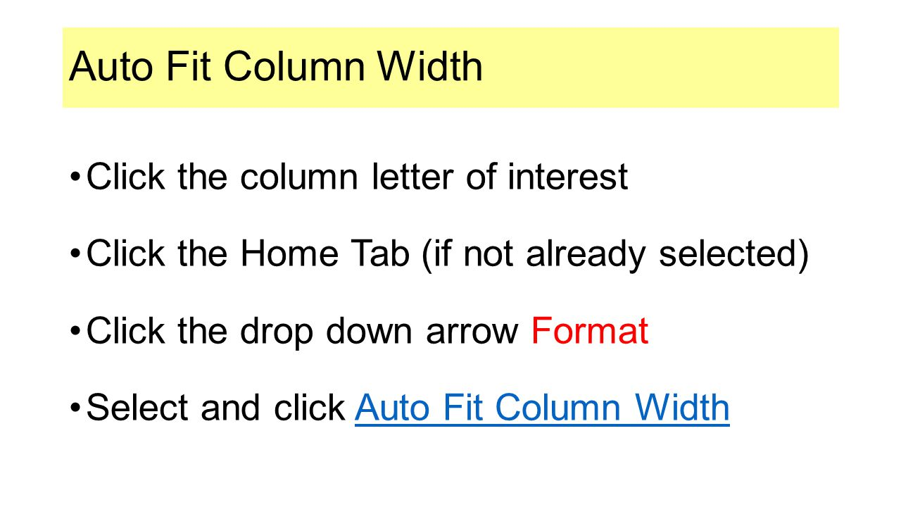 Auto Fit Column Width Click the column letter of interest Click the Home Tab (if not already selected) Click the drop down arrow Format Select and click Auto Fit Column WidthAuto Fit Column Width