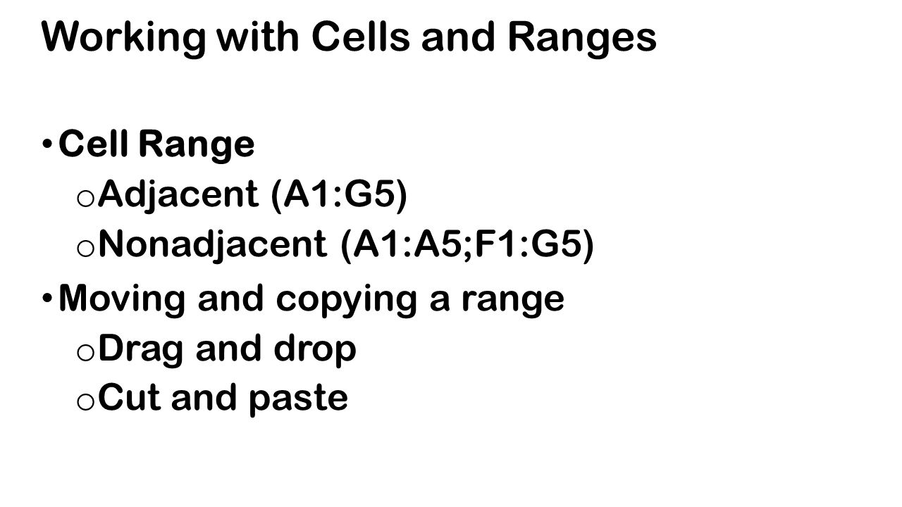 Working with Cells and Ranges Cell Range o Adjacent (A1:G5) o Nonadjacent (A1:A5;F1:G5) Moving and copying a range o Drag and drop o Cut and paste