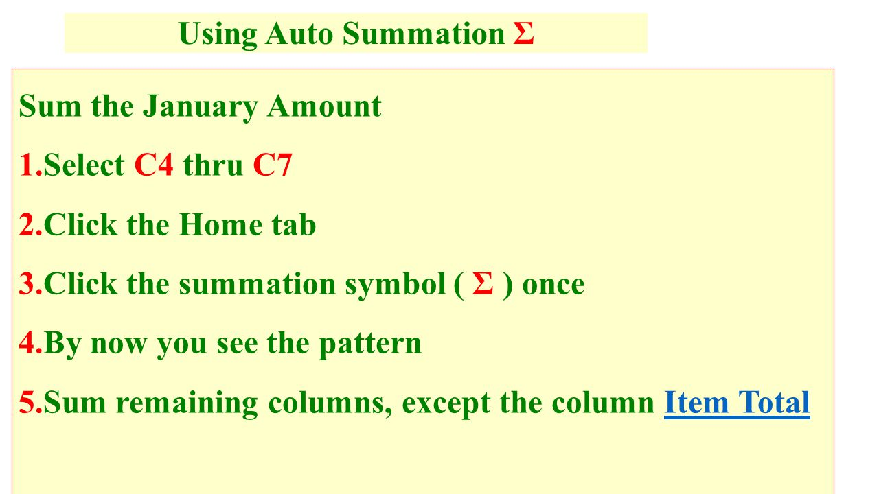 Sum the January Amount 1.Select C4 thru C7 2.Click the Home tab 3.Click the summation symbol ( Σ ) once 4.By now you see the pattern 5.Sum remaining columns, except the column Item TotalItem Total Using Auto Summation Σ