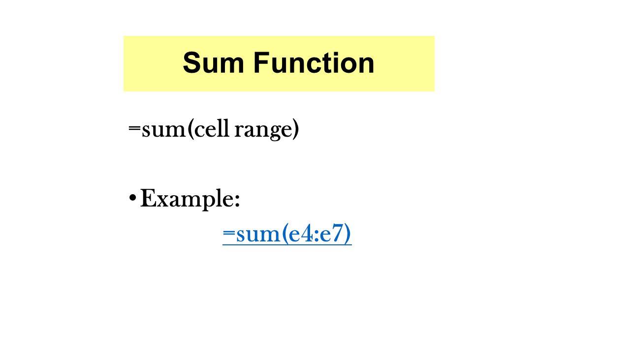 Sum Function =sum(cell range) Example: =sum(e4:e7)