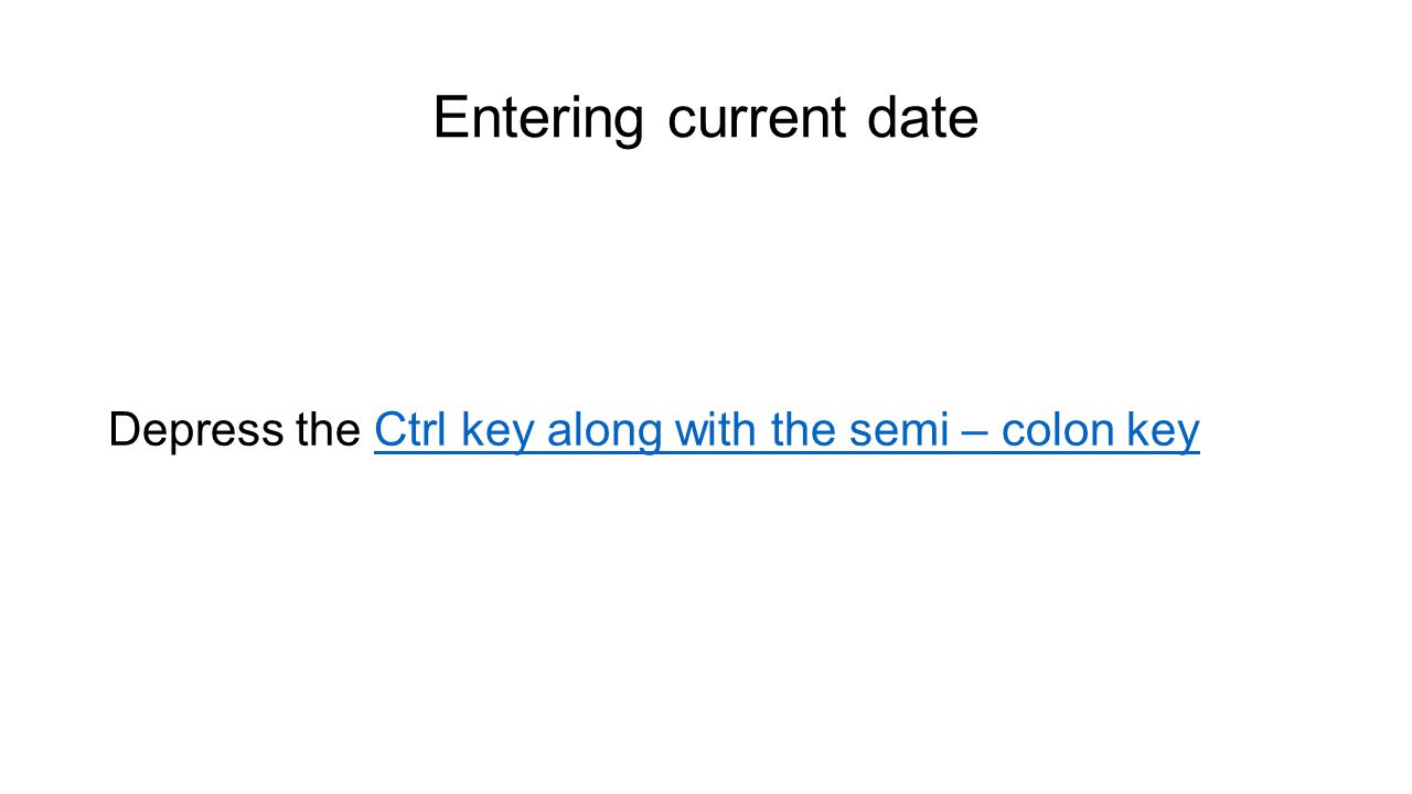 Entering current date Depress the Ctrl key along with the semi – colon keyCtrl key along with the semi – colon key