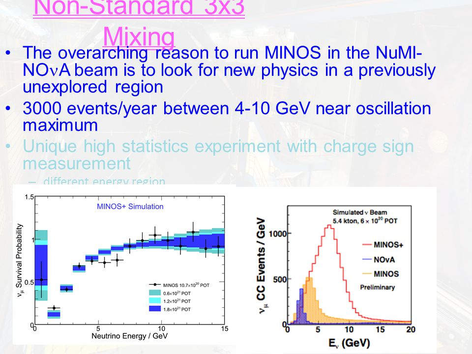 Cross check MINOS in different energy region The overarching reason to run MINOS in the NuMI- NO A beam is to look for new physics in a previously unexplored region 3000 events/year between 4-10 GeV near oscillation maximum Unique high statistics experiment with charge sign measurement – different energy region – different systematics (beam, x-sec combination )