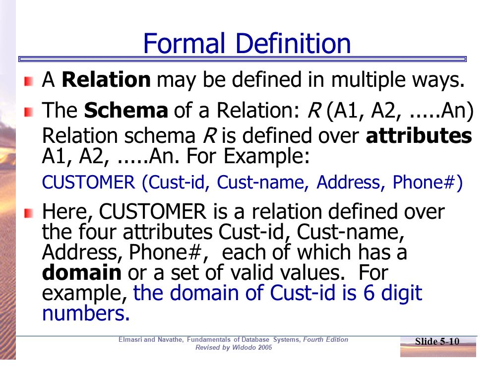 Slide 5-10 Elmasri and Navathe, Fundamentals of Database Systems, Fourth Edition Revised by Widodo 2005 Formal Definition A Relation may be defined in multiple ways.