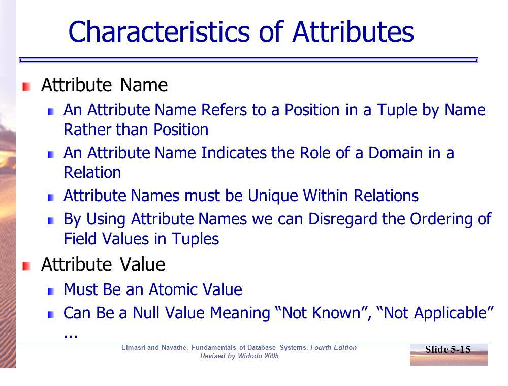 Slide 5-15 Elmasri and Navathe, Fundamentals of Database Systems, Fourth Edition Revised by Widodo 2005 Characteristics of Attributes Attribute Name An Attribute Name Refers to a Position in a Tuple by Name Rather than Position An Attribute Name Indicates the Role of a Domain in a Relation Attribute Names must be Unique Within Relations By Using Attribute Names we can Disregard the Ordering of Field Values in Tuples Attribute Value Must Be an Atomic Value Can Be a Null Value Meaning Not Known , Not Applicable ...