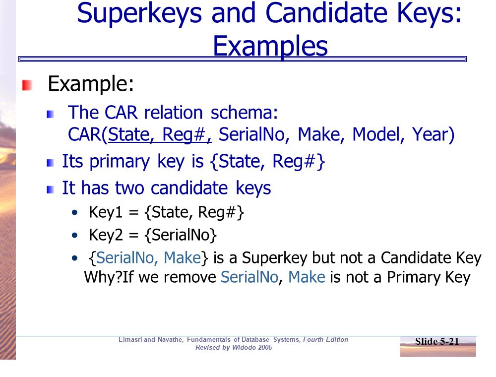 Slide 5-21 Elmasri and Navathe, Fundamentals of Database Systems, Fourth Edition Revised by Widodo 2005 Superkeys and Candidate Keys: Examples Example: The CAR relation schema: CAR(State, Reg#, SerialNo, Make, Model, Year) Its primary key is {State, Reg#} It has two candidate keys Key1 = {State, Reg#} Key2 = {SerialNo} {SerialNo, Make} is a Superkey but not a Candidate Key Why If we remove SerialNo, Make is not a Primary Key