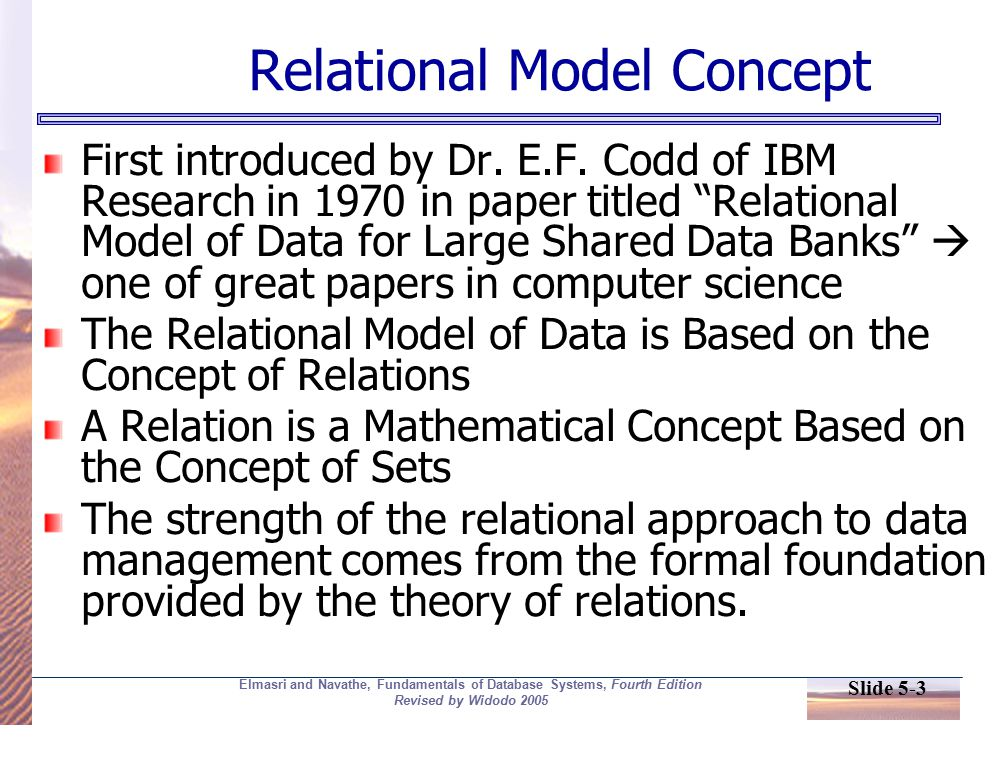 Slide 5-3 Elmasri and Navathe, Fundamentals of Database Systems, Fourth Edition Revised by Widodo 2005 Relational Model Concept First introduced by Dr.