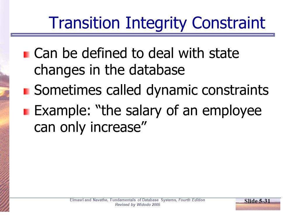 Slide 5-31 Elmasri and Navathe, Fundamentals of Database Systems, Fourth Edition Revised by Widodo 2005 Transition Integrity Constraint Can be defined to deal with state changes in the database Sometimes called dynamic constraints Example: the salary of an employee can only increase