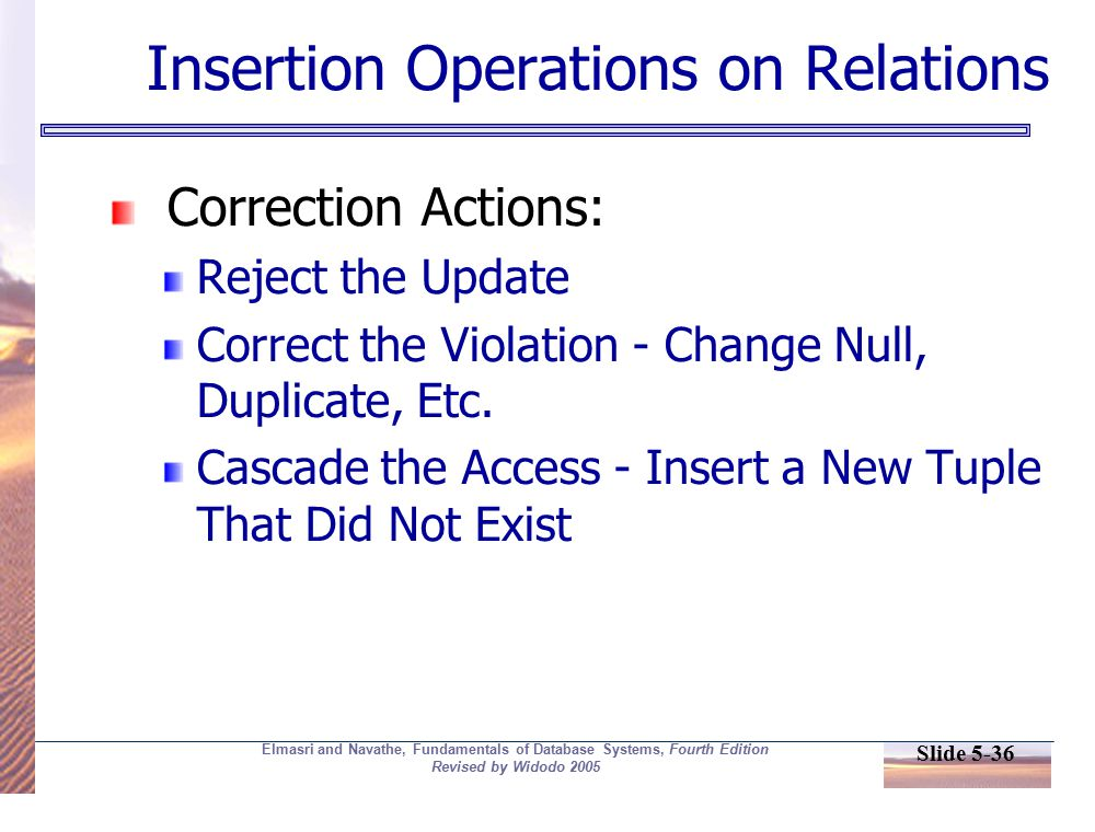 Slide 5-36 Elmasri and Navathe, Fundamentals of Database Systems, Fourth Edition Revised by Widodo 2005 Insertion Operations on Relations Correction Actions: Reject the Update Correct the Violation - Change Null, Duplicate, Etc.