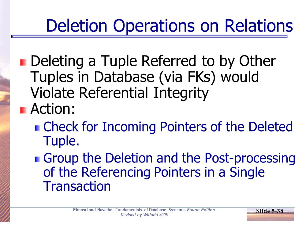 Slide 5-38 Elmasri and Navathe, Fundamentals of Database Systems, Fourth Edition Revised by Widodo 2005 Deletion Operations on Relations Deleting a Tuple Referred to by Other Tuples in Database (via FKs) would Violate Referential Integrity Action: Check for Incoming Pointers of the Deleted Tuple.