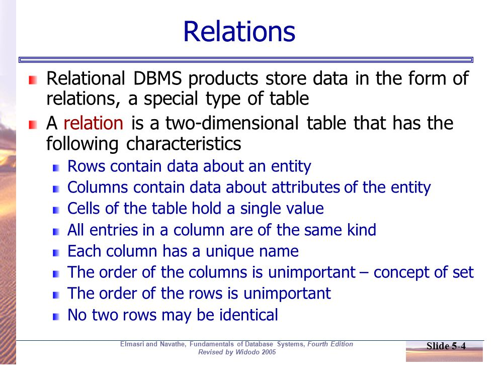 Slide 5-4 Elmasri and Navathe, Fundamentals of Database Systems, Fourth Edition Revised by Widodo 2005 Relations Relational DBMS products store data in the form of relations, a special type of table A relation is a two-dimensional table that has the following characteristics Rows contain data about an entity Columns contain data about attributes of the entity Cells of the table hold a single value All entries in a column are of the same kind Each column has a unique name The order of the columns is unimportant – concept of set The order of the rows is unimportant No two rows may be identical