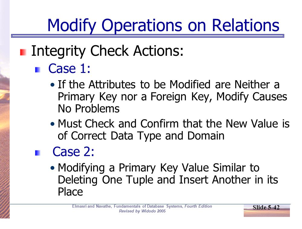 Slide 5-42 Elmasri and Navathe, Fundamentals of Database Systems, Fourth Edition Revised by Widodo 2005 Modify Operations on Relations Integrity Check Actions: Case 1: If the Attributes to be Modified are Neither a Primary Key nor a Foreign Key, Modify Causes No Problems Must Check and Confirm that the New Value is of Correct Data Type and Domain Case 2: Modifying a Primary Key Value Similar to Deleting One Tuple and Insert Another in its Place