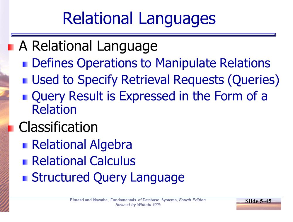 Slide 5-45 Elmasri and Navathe, Fundamentals of Database Systems, Fourth Edition Revised by Widodo 2005 Relational Languages A Relational Language Defines Operations to Manipulate Relations Used to Specify Retrieval Requests (Queries) Query Result is Expressed in the Form of a Relation Classification Relational Algebra Relational Calculus Structured Query Language