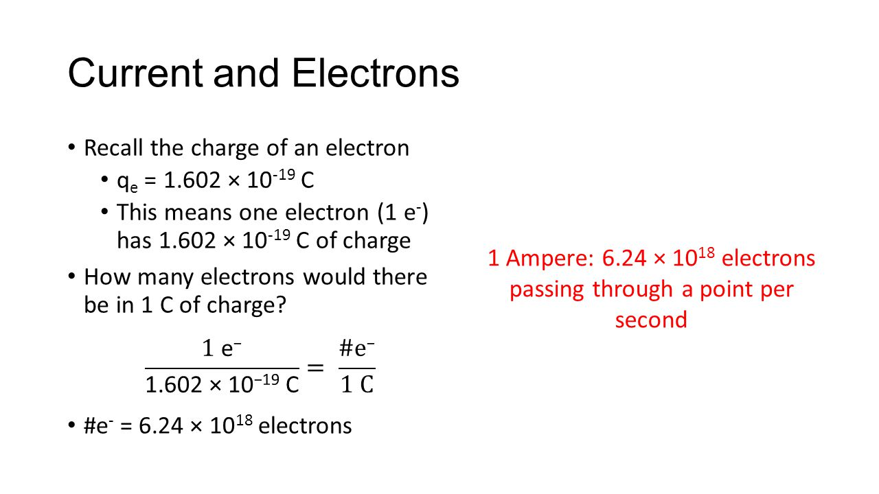 Current and Electrons Recall the charge of an electron q e = 1.602 × 10 -19 C This means one electron (1 e - ) has 1.602 × 10 -19 C of charge How many