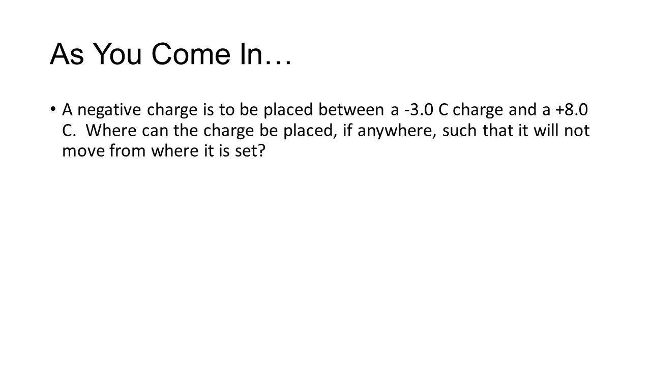 As You Come In… A negative charge is to be placed between a -3.0 C charge and a +8.0 C. Where can the charge be placed, if anywhere, such that it will