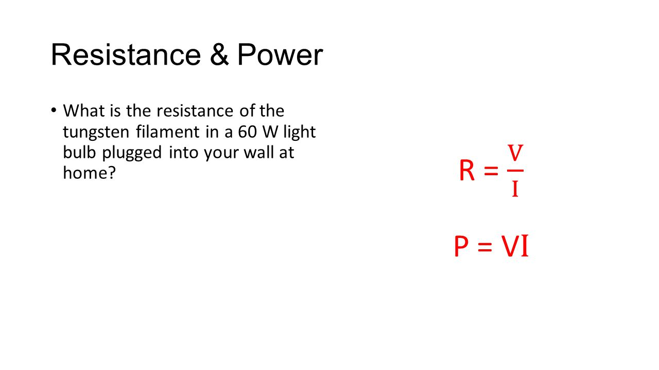 Resistance & Power What is the resistance of the tungsten filament in a 60 W light bulb plugged into your wall at home? P = V I
