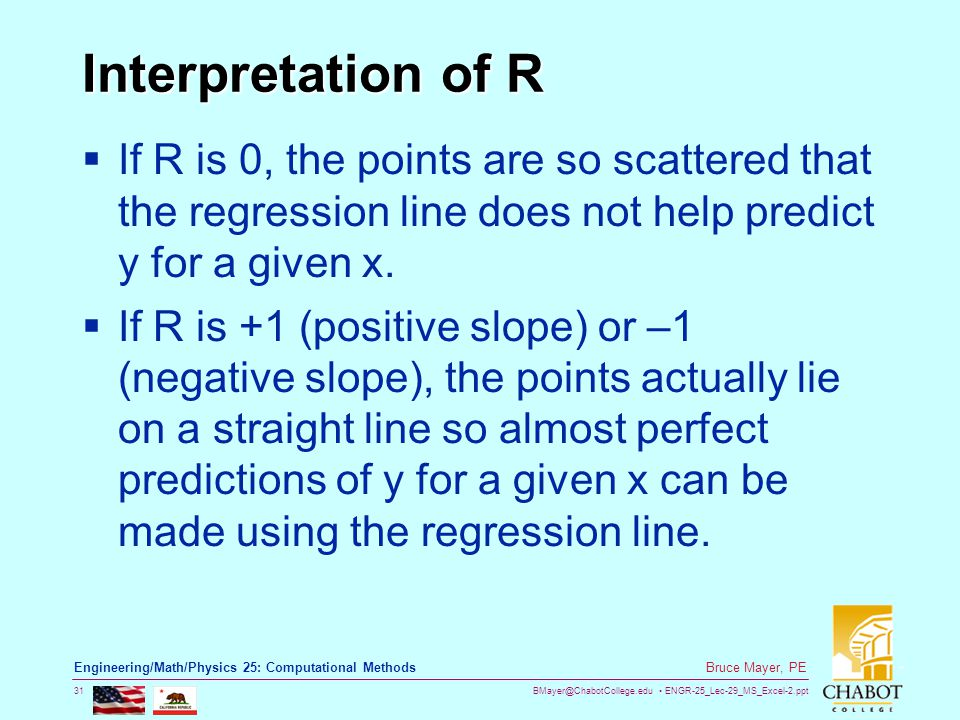 BMayer@ChabotCollege.edu ENGR-25_Lec-29_MS_Excel-2.ppt 31 Bruce Mayer, PE Engineering/Math/Physics 25: Computational Methods Interpretation of R  If R is 0, the points are so scattered that the regression line does not help predict y for a given x.