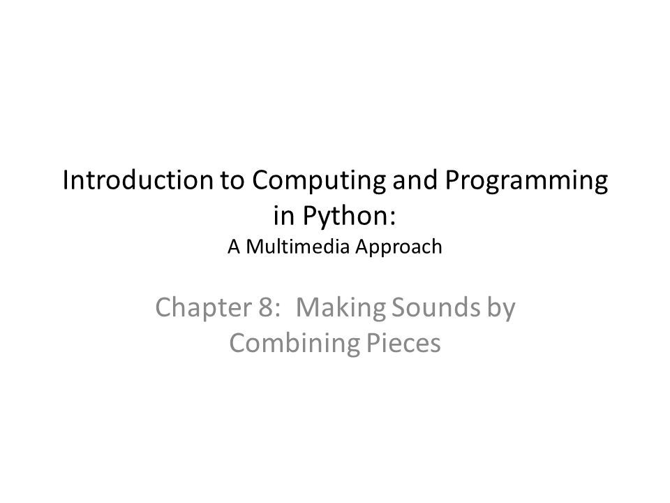 Introduction to Computing and Programming in Python: A Multimedia Approach Chapter 8: Making Sounds by Combining Pieces