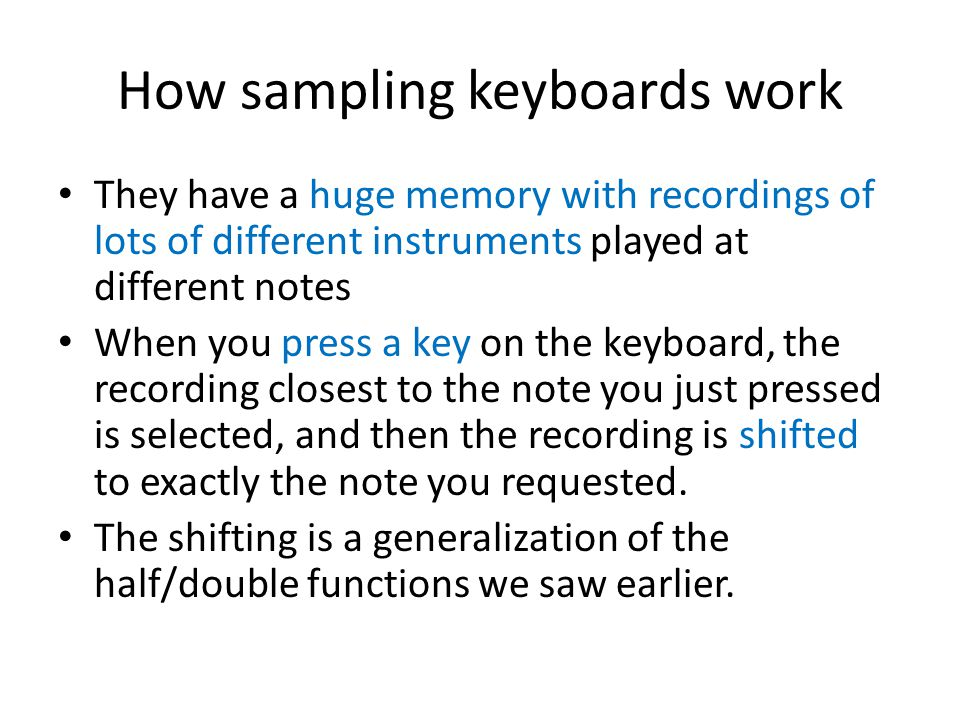 How sampling keyboards work They have a huge memory with recordings of lots of different instruments played at different notes When you press a key on the keyboard, the recording closest to the note you just pressed is selected, and then the recording is shifted to exactly the note you requested.