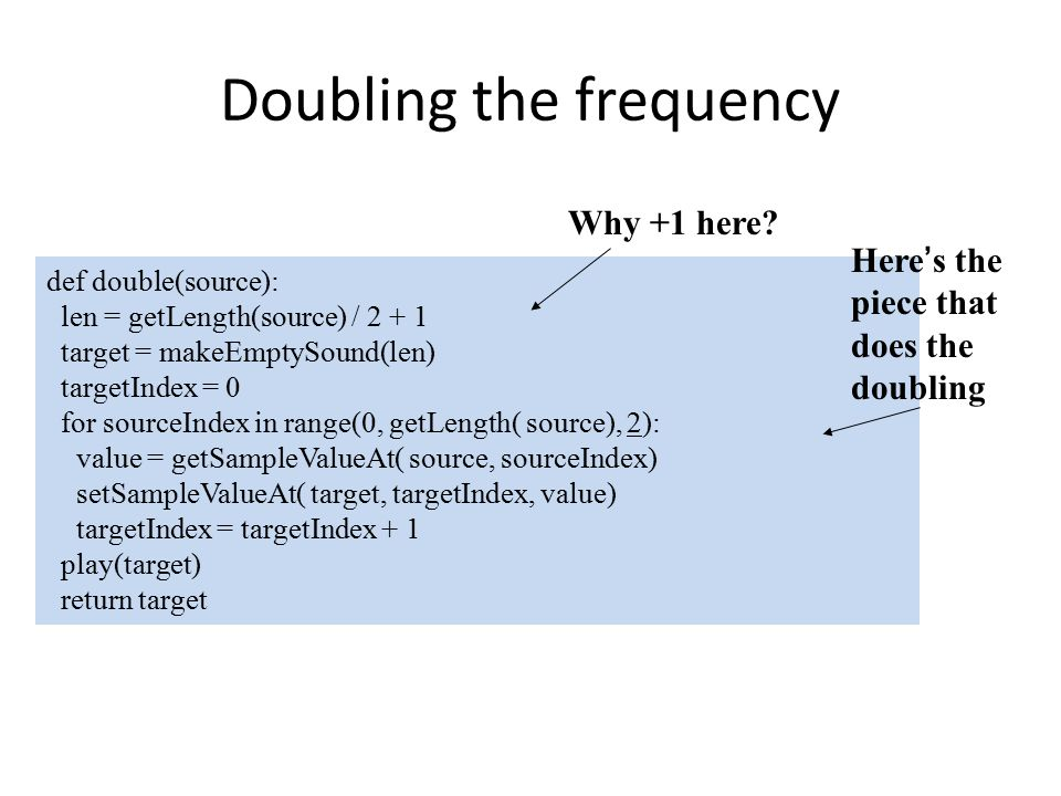 Doubling the frequency def double(source): len = getLength(source) / 2 + 1 target = makeEmptySound(len) targetIndex = 0 for sourceIndex in range(0, getLength( source), 2): value = getSampleValueAt( source, sourceIndex) setSampleValueAt( target, targetIndex, value) targetIndex = targetIndex + 1 play(target) return target Here's the piece that does the doubling Why +1 here?