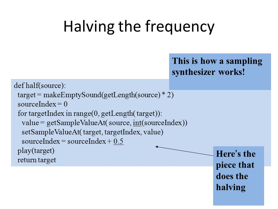 Halving the frequency def half(source): target = makeEmptySound(getLength(source) * 2) sourceIndex = 0 for targetIndex in range(0, getLength( target)): value = getSampleValueAt( source, int(sourceIndex)) setSampleValueAt( target, targetIndex, value) sourceIndex = sourceIndex + 0.5 play(target) return target This is how a sampling synthesizer works.