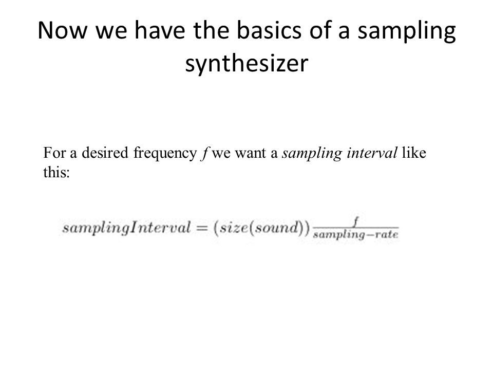 Now we have the basics of a sampling synthesizer For a desired frequency f we want a sampling interval like this: