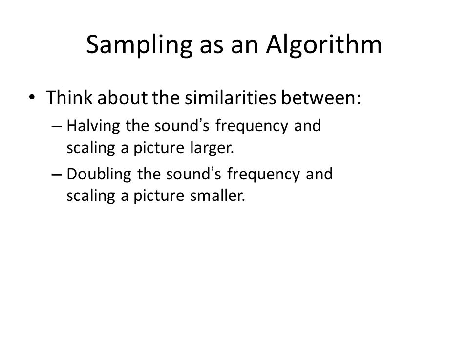 Sampling as an Algorithm Think about the similarities between: – Halving the sound's frequency and scaling a picture larger.
