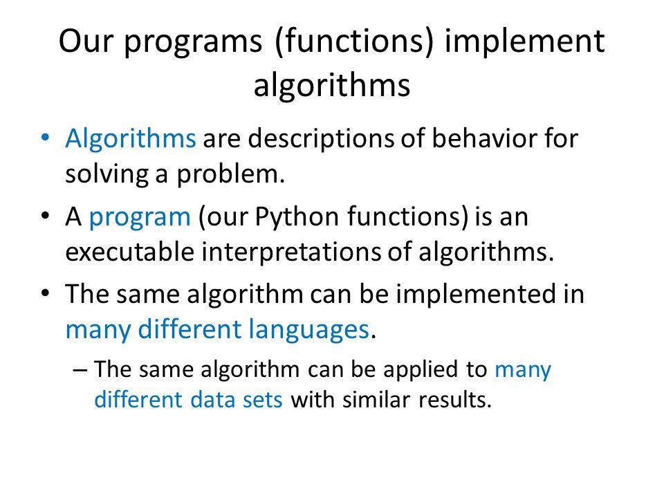 Our programs (functions) implement algorithms Algorithms are descriptions of behavior for solving a problem.
